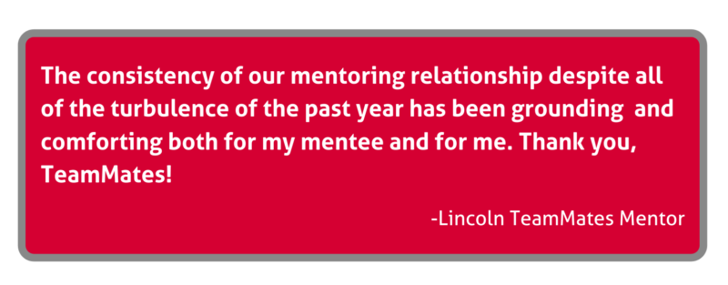 The consistency of our mentoring relationship despite all of the turbulence of the past year has been grounding and comforting both for my mentee and for me. Thank you, TeamMates! - Lincoln TeamMates Mentor